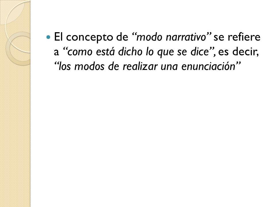 El concepto de modo narrativo se refiere a como está dicho lo que se dice , es decir, los modos de realizar una enunciación