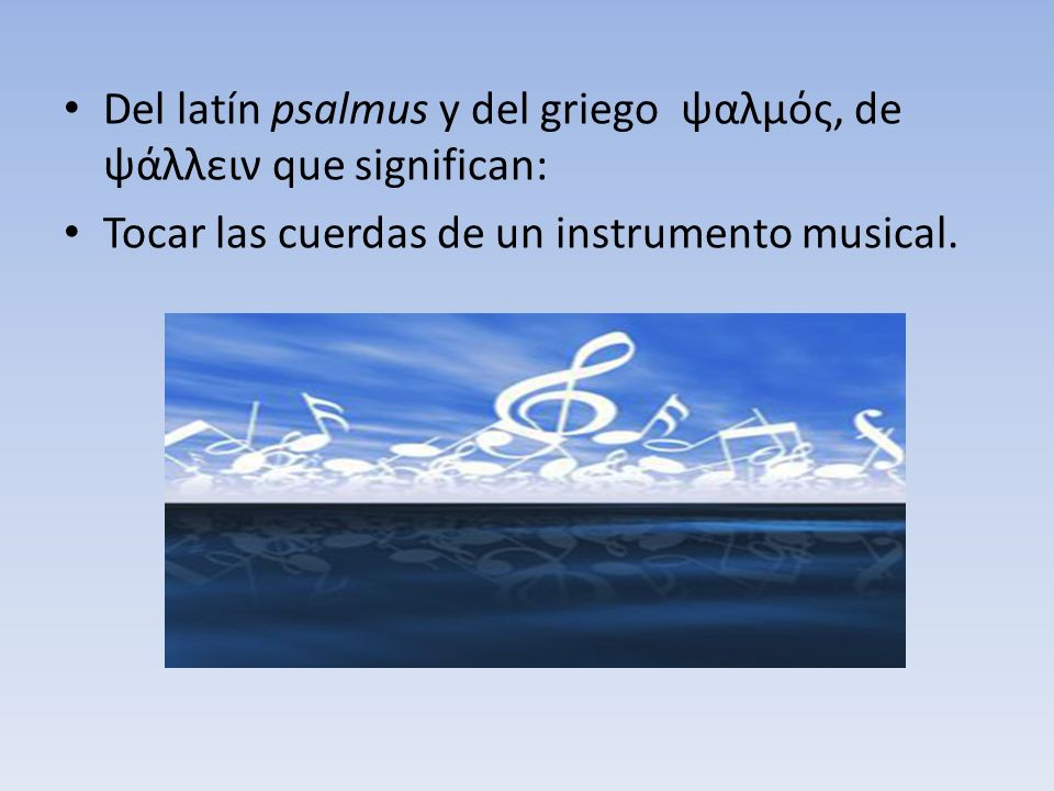Del latín psalmus y del griego ψαλμός, de ψάλλειν que significan: