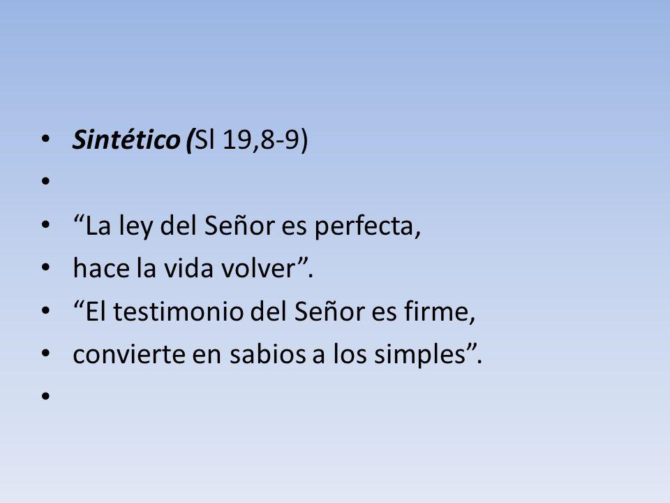 Sintético (Sl 19,8-9) La ley del Señor es perfecta, hace la vida volver . El testimonio del Señor es firme,