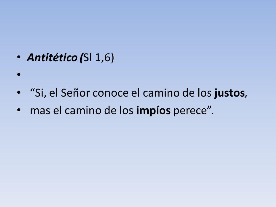 Antitético (Sl 1,6) Si, el Señor conoce el camino de los justos, mas el camino de los impíos perece .