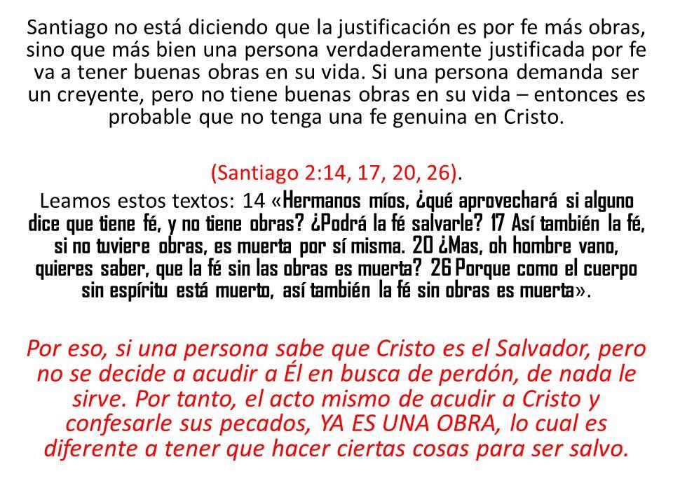 Santiago no está diciendo que la justificación es por fe más obras, sino que más bien una persona verdaderamente justificada por fe va a tener buenas obras en su vida. Si una persona demanda ser un creyente, pero no tiene buenas obras en su vida – entonces es probable que no tenga una fe genuina en Cristo.