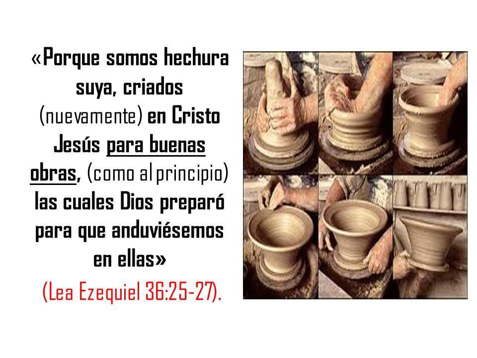 «Porque somos hechura suya, criados (nuevamente) en Cristo Jesús para buenas obras, (como al principio) las cuales Dios preparó para que anduviésemos en ellas» (Lea Ezequiel 36:25-27).