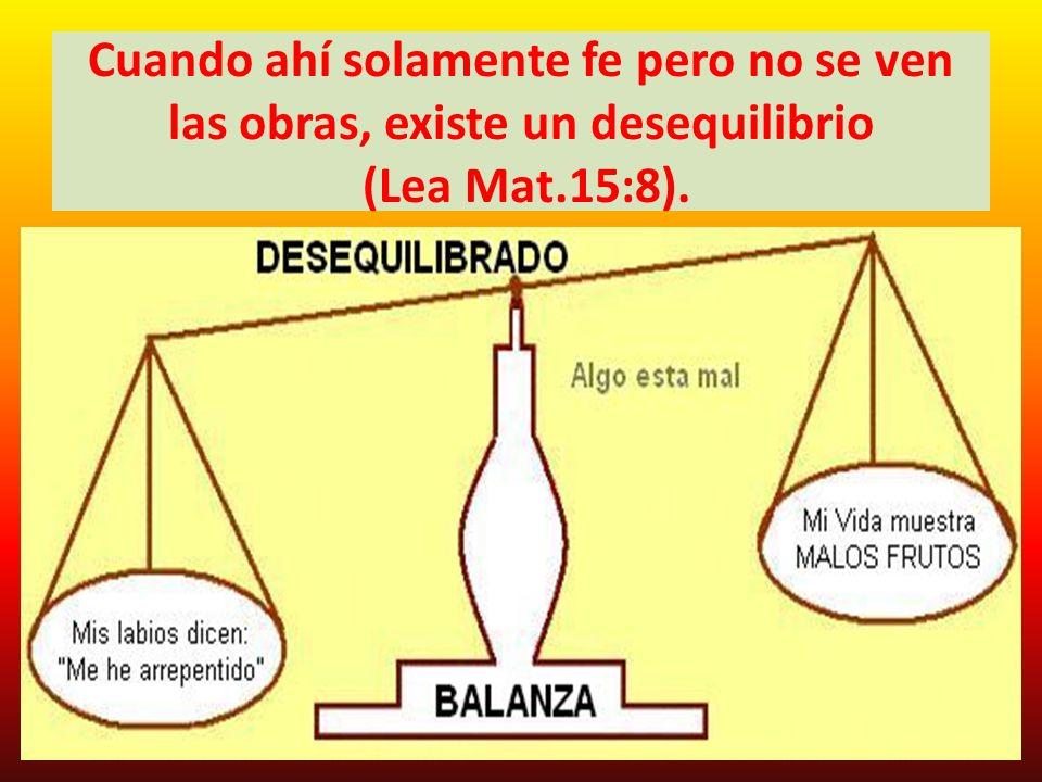 Cuando ahí solamente fe pero no se ven las obras, existe un desequilibrio (Lea Mat.15:8).