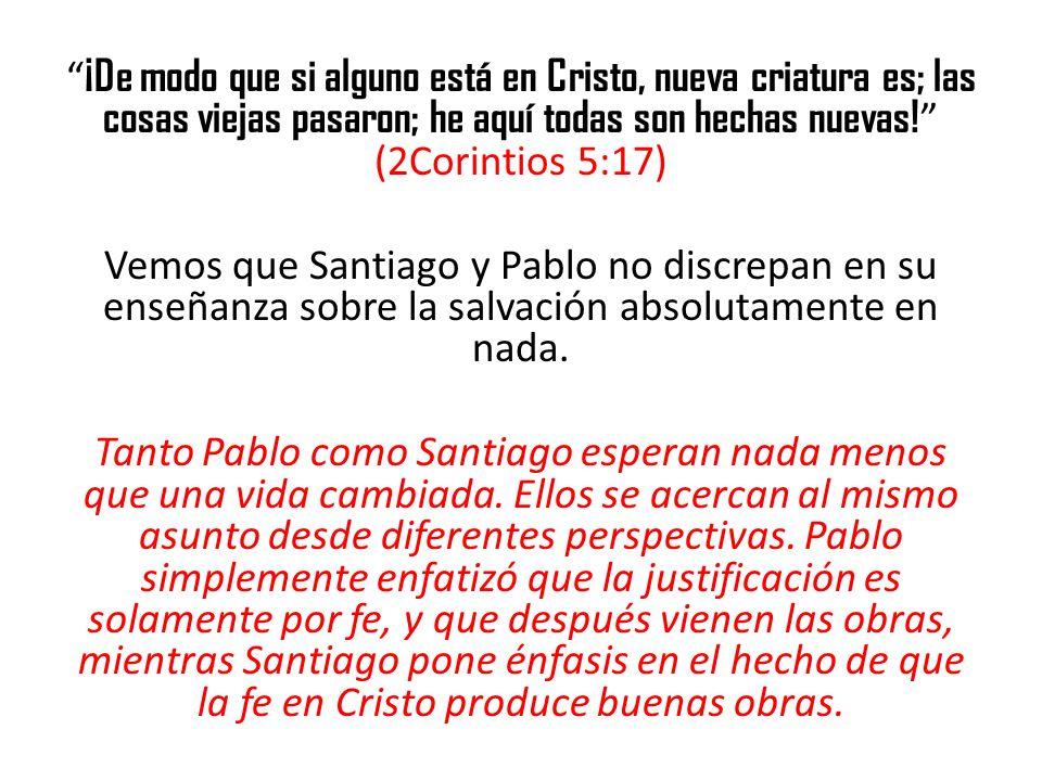 ¡De modo que si alguno está en Cristo, nueva criatura es; las cosas viejas pasaron; he aquí todas son hechas nuevas! (2Corintios 5:17) Vemos que Santiago y Pablo no discrepan en su enseñanza sobre la salvación absolutamente en nada.