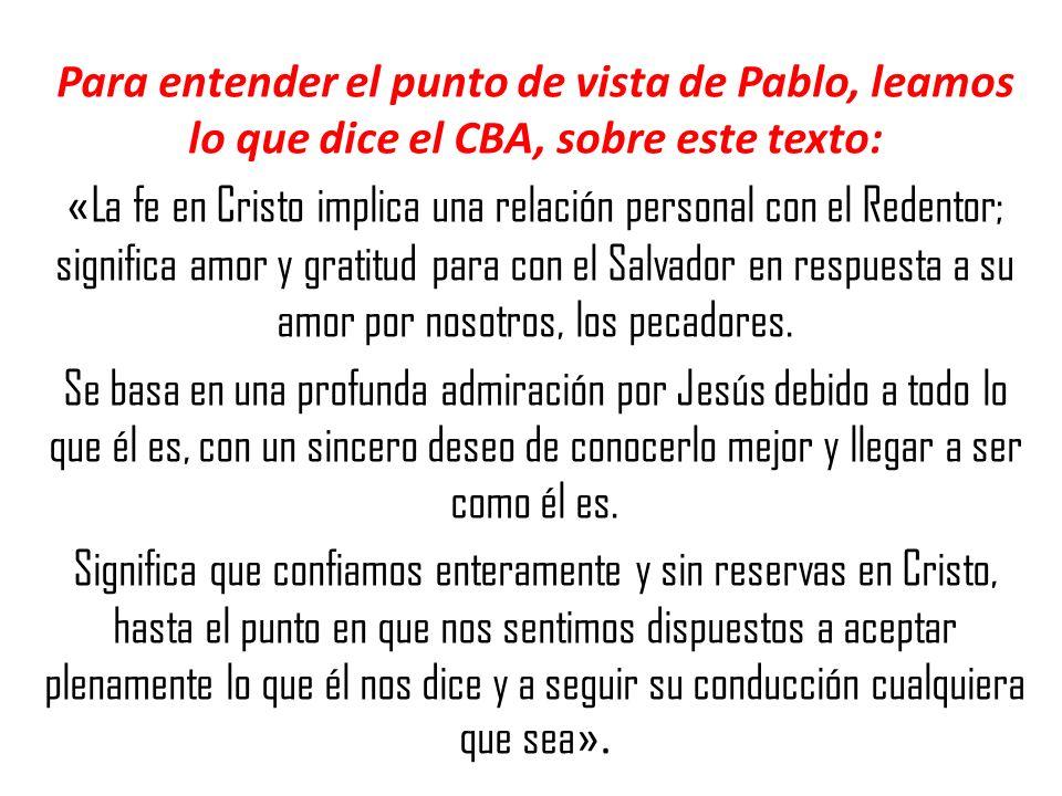 Para entender el punto de vista de Pablo, leamos lo que dice el CBA, sobre este texto: «La fe en Cristo implica una relación personal con el Redentor; significa amor y gratitud para con el Salvador en respuesta a su amor por nosotros, los pecadores.