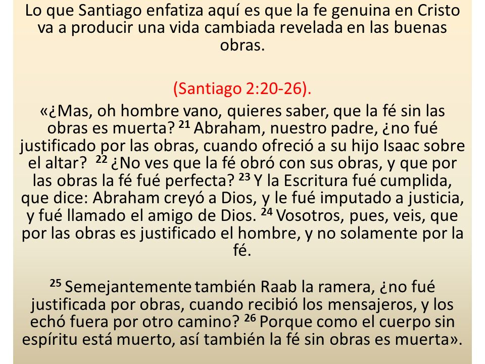 Lo que Santiago enfatiza aquí es que la fe genuina en Cristo va a producir una vida cambiada revelada en las buenas obras.