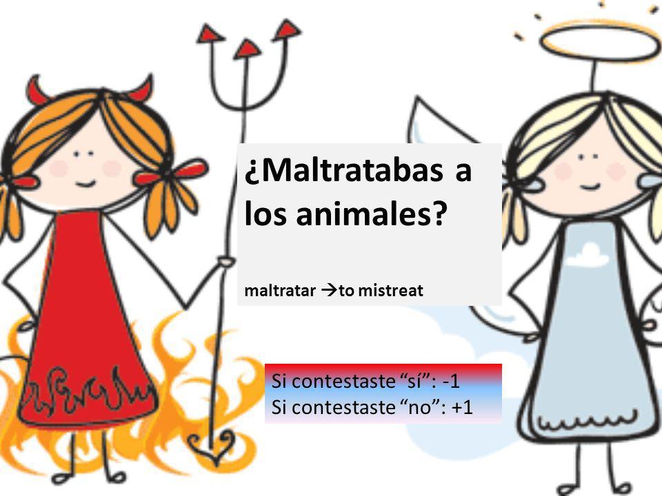 ¿Maltratabas a los animales