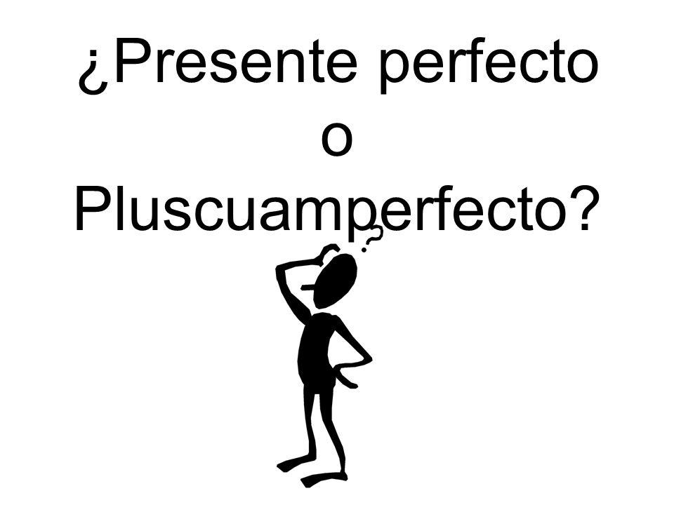 ¿Presente perfecto o Pluscuamperfecto