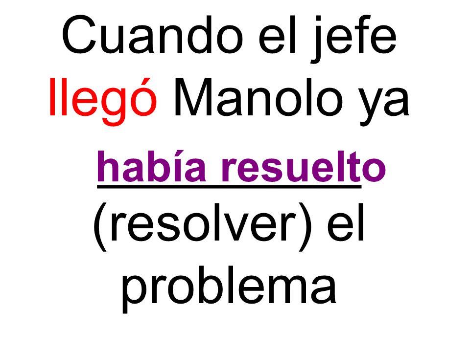 Cuando el jefe llegó Manolo ya _________ (resolver) el problema