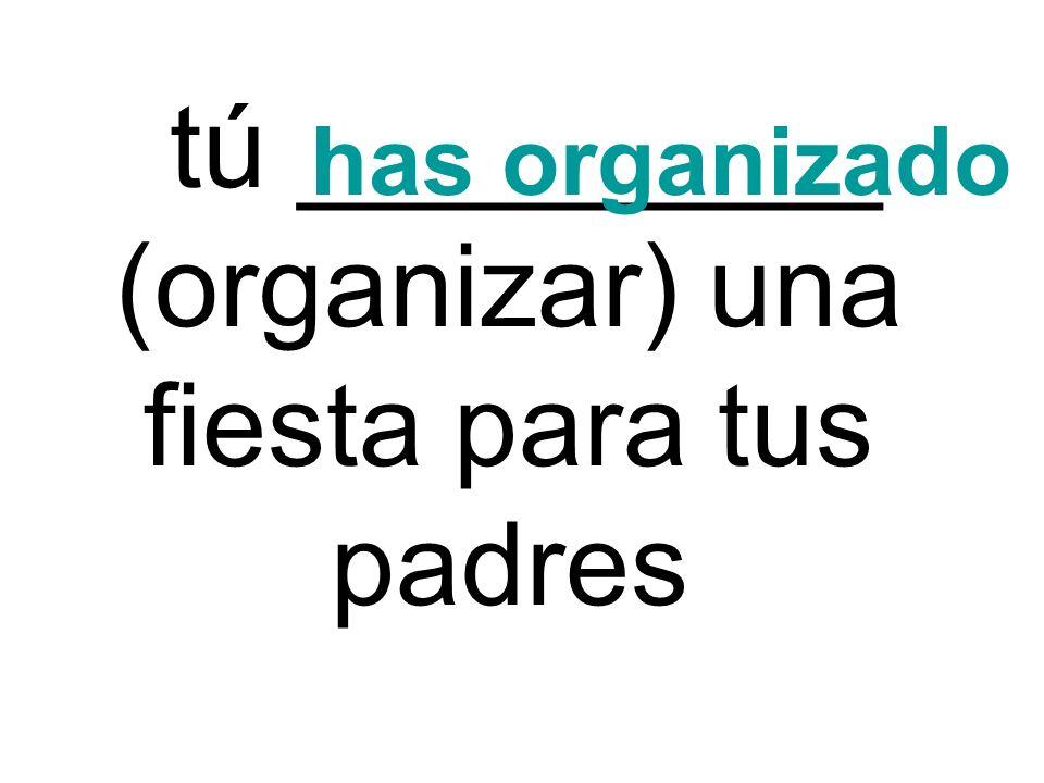 tú _________ (organizar) una fiesta para tus padres