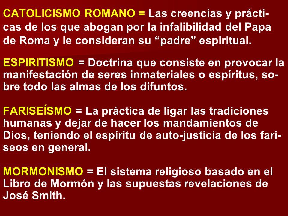 CATOLICISMO ROMANO = Las creencias y prácti-cas de los que abogan por la infalibilidad del Papa de Roma y le consideran su padre espiritual.