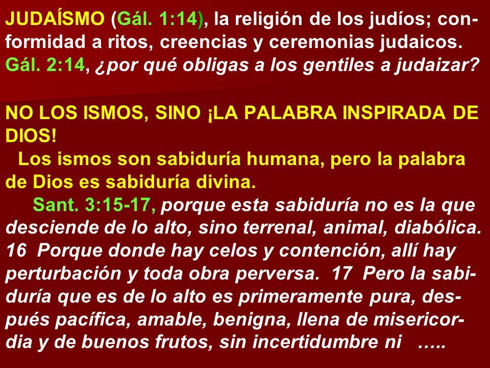 JUDAÍSMO (Gál. 1:14), la religión de los judíos; con-formidad a ritos, creencias y ceremonias judaicos. Gál. 2:14, ¿por qué obligas a los gentiles a judaizar