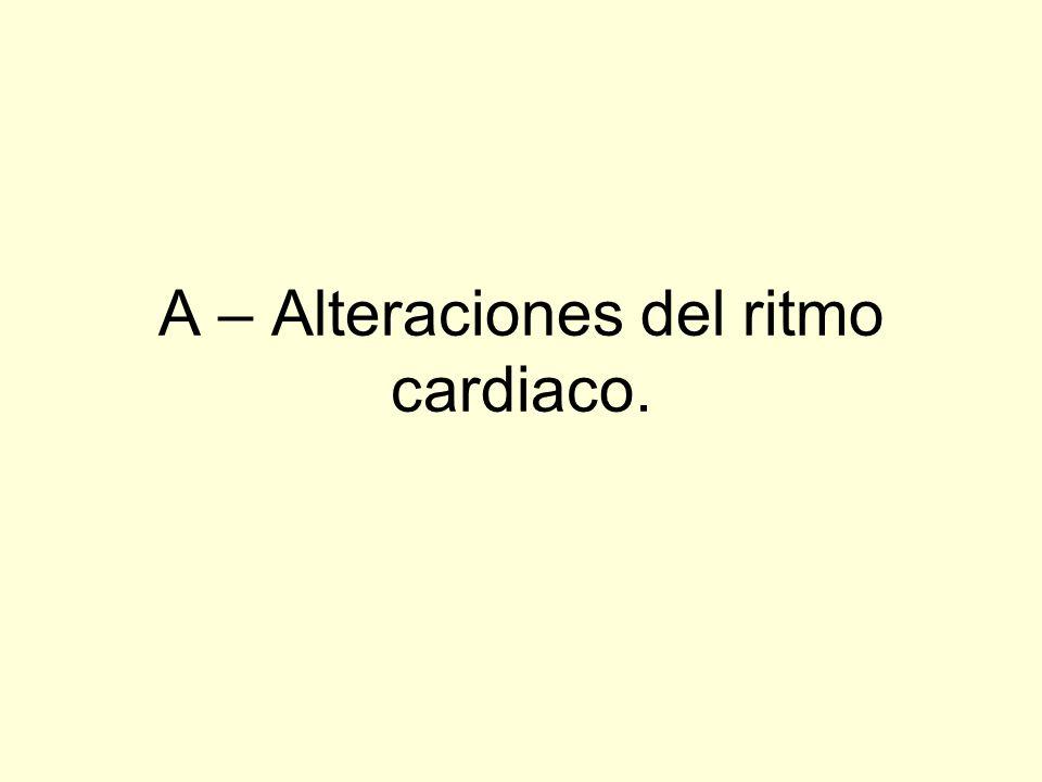 A – Alteraciones del ritmo cardiaco.