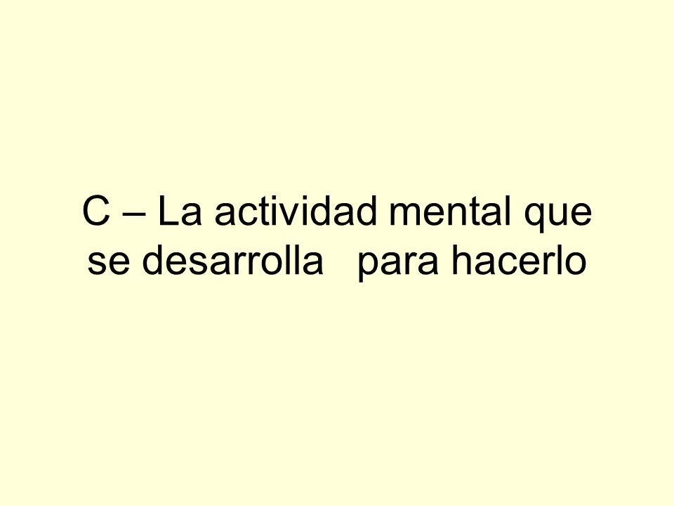 C – La actividad mental que se desarrolla para hacerlo