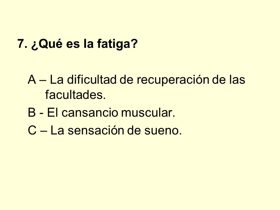 7. ¿Qué es la fatiga A – La dificultad de recuperación de las facultades. B - El cansancio muscular.