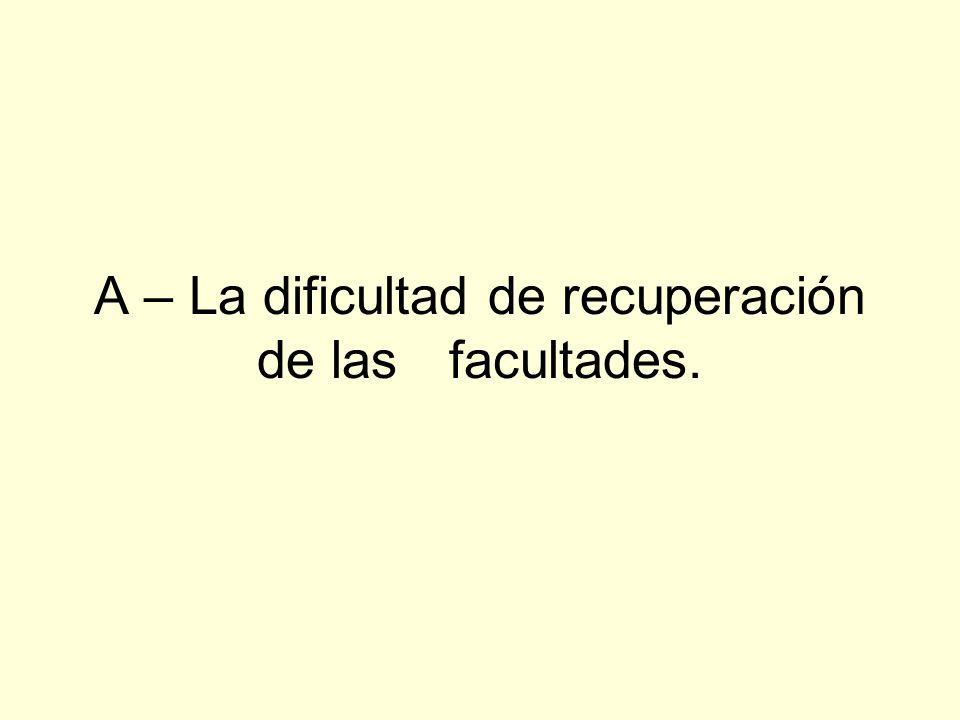 A – La dificultad de recuperación de las facultades.