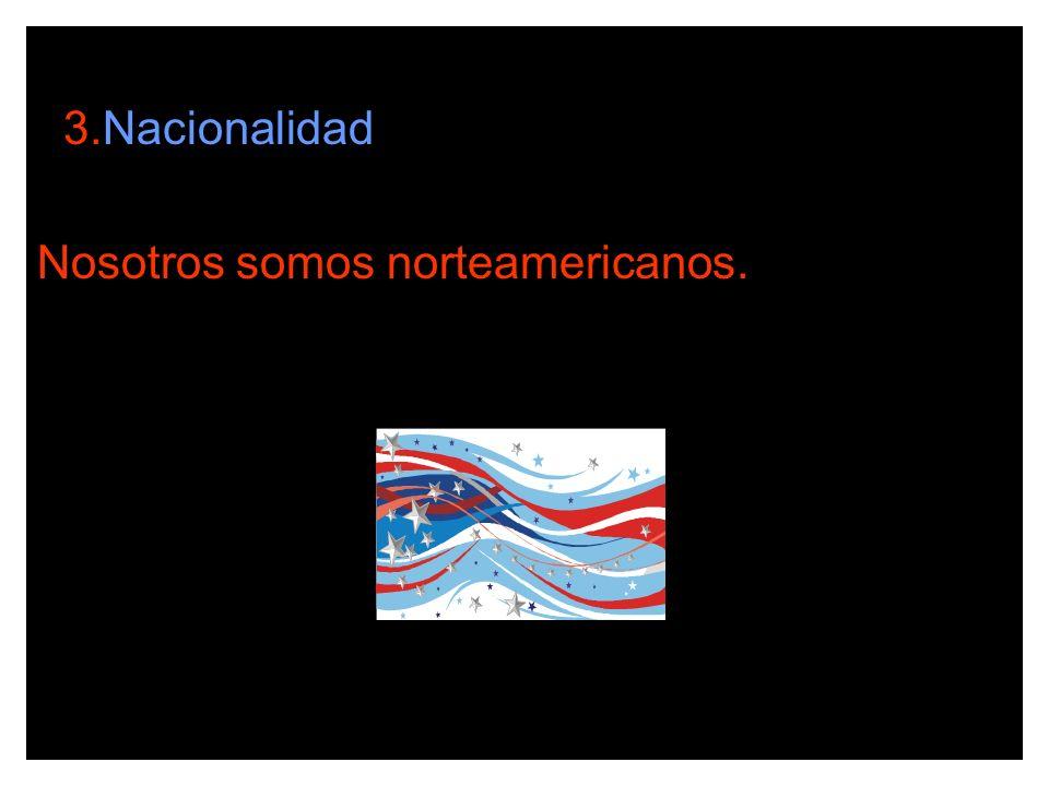 3.Nacionalidad Nosotros somos norteamericanos.