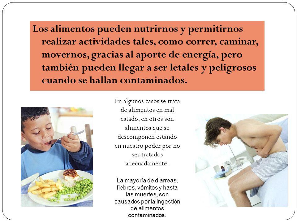 Los alimentos pueden nutrirnos y permitirnos realizar actividades tales, como correr, caminar, movernos, gracias al aporte de energía, pero también pueden llegar a ser letales y peligrosos cuando se hallan contaminados.