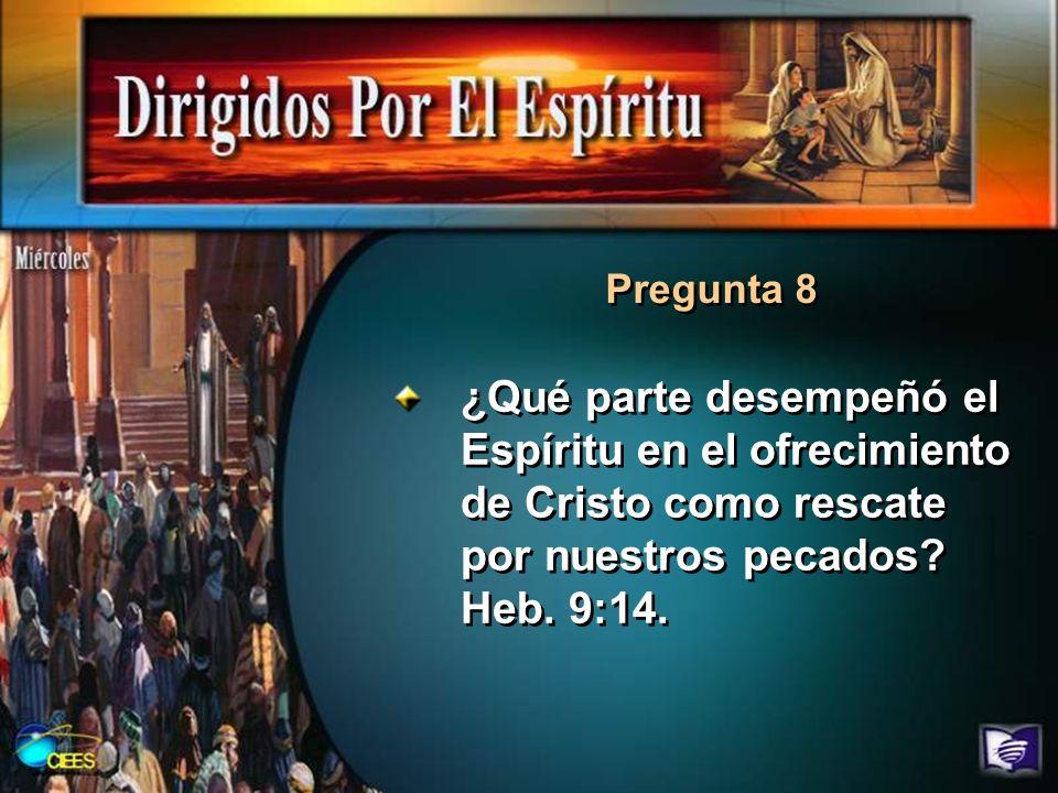 Pregunta 8 ¿Qué parte desempeñó el Espíritu en el ofrecimiento de Cristo como rescate por nuestros pecados.