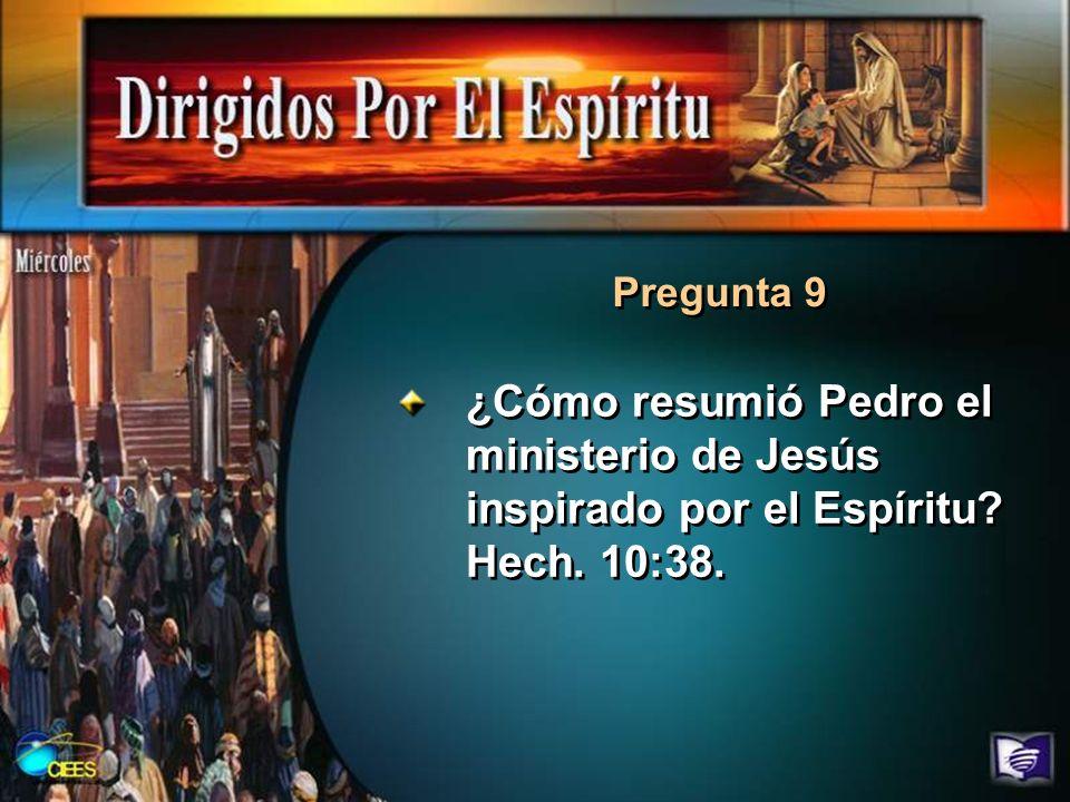 Pregunta 9 ¿Cómo resumió Pedro el ministerio de Jesús inspirado por el Espíritu Hech. 10:38.