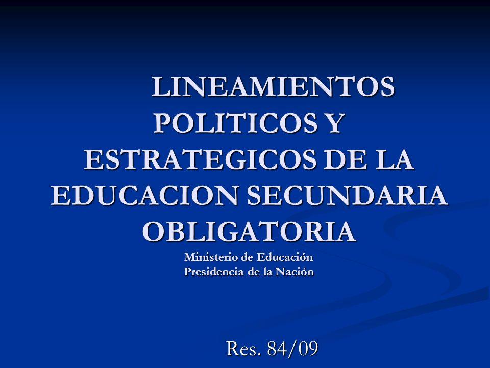 LINEAMIENTOS POLITICOS Y ESTRATEGICOS DE LA EDUCACION SECUNDARIA OBLIGATORIA Ministerio de Educación Presidencia de la Nación