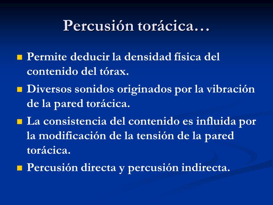 Percusión torácica… Permite deducir la densidad física del contenido del tórax. Diversos sonidos originados por la vibración de la pared torácica.