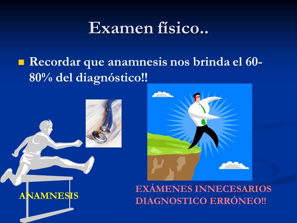 Examen físico.. Recordar que anamnesis nos brinda el 60-80% del diagnóstico!! EXÁMENES INNECESARIOS.