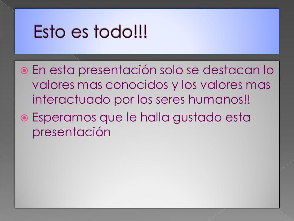Esto es todo!!! En esta presentación solo se destacan lo valores mas conocidos y los valores mas interactuado por los seres humanos!!