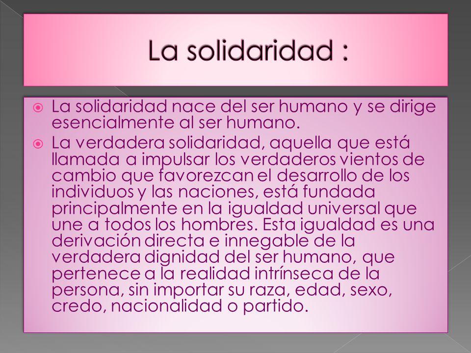 La solidaridad : La solidaridad nace del ser humano y se dirige esencialmente al ser humano.