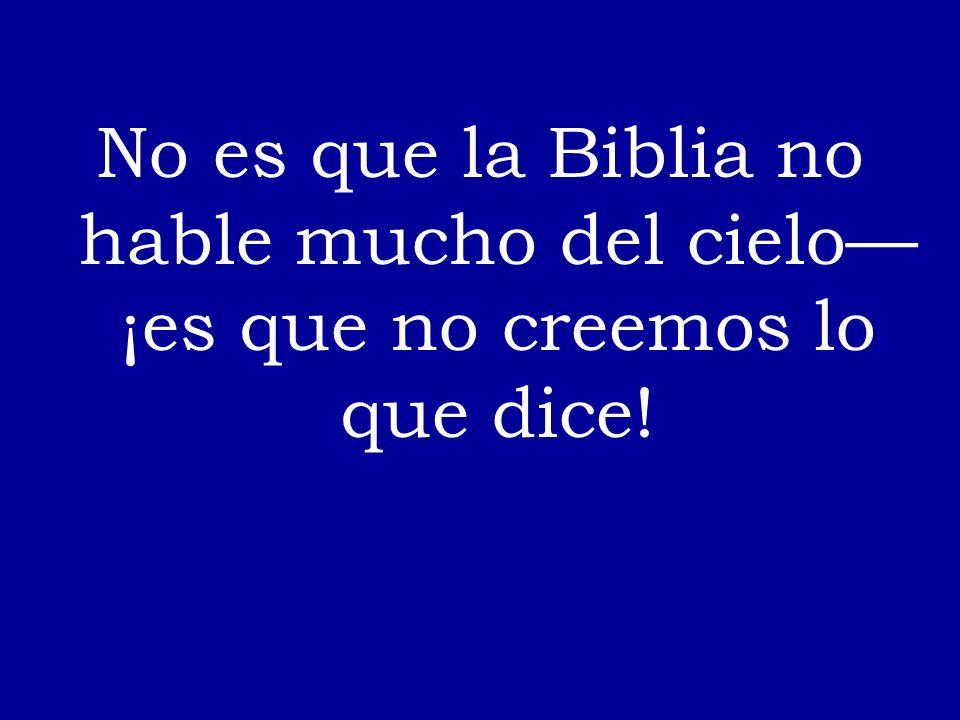 No es que la Biblia no hable mucho del cielo—¡es que no creemos lo que dice!