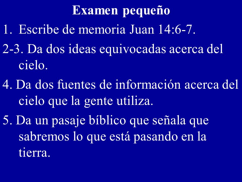 Examen pequeño Escribe de memoria Juan 14:6-7. 2-3. Da dos ideas equivocadas acerca del cielo.