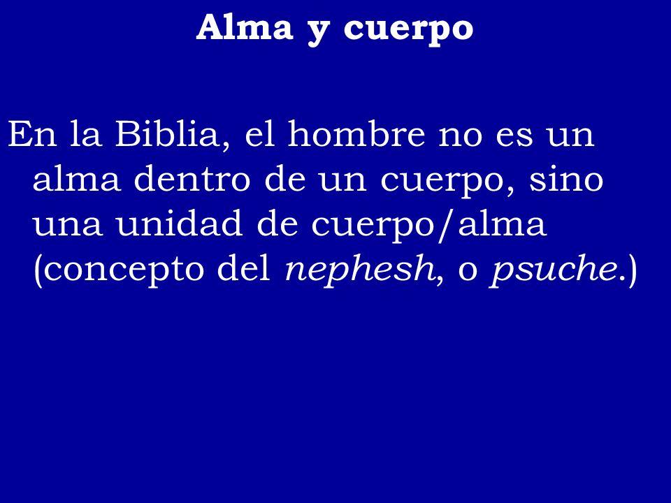 Alma y cuerpoEn la Biblia, el hombre no es un alma dentro de un cuerpo, sino una unidad de cuerpo/alma (concepto del nephesh, o psuche.)