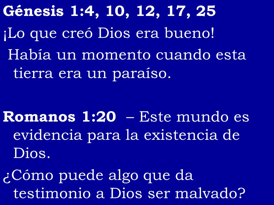 Génesis 1:4, 10, 12, 17, 25 ¡Lo que creó Dios era bueno! Había un momento cuando esta tierra era un paraíso.