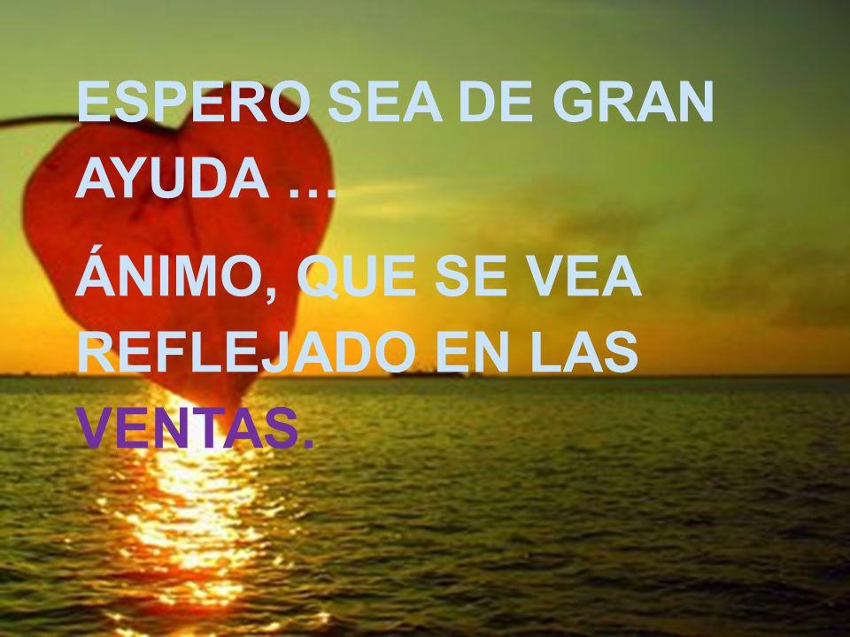 ESPERO SEA DE GRAN AYUDA … ÁNIMO, QUE SE VEA REFLEJADO EN LAS VENTAS.