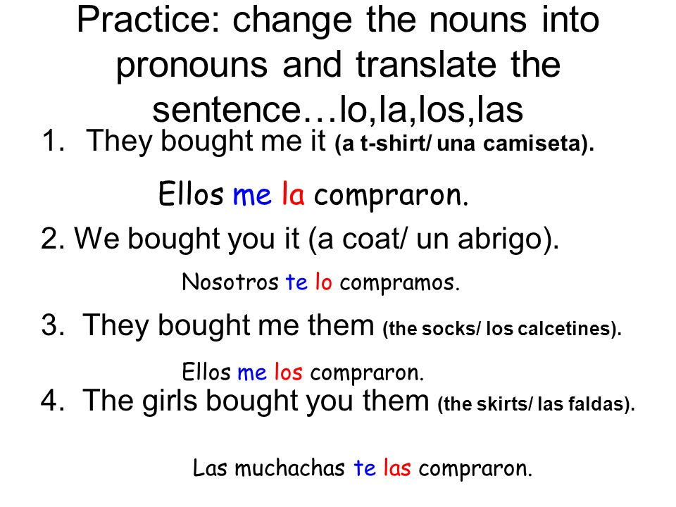 Practice: change the nouns into pronouns and translate the sentence…lo,la,los,las