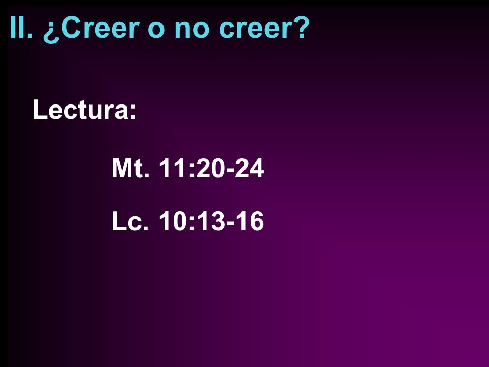 II. ¿Creer o no creer Lectura: Mt. 11:20-24 Lc. 10:13-16