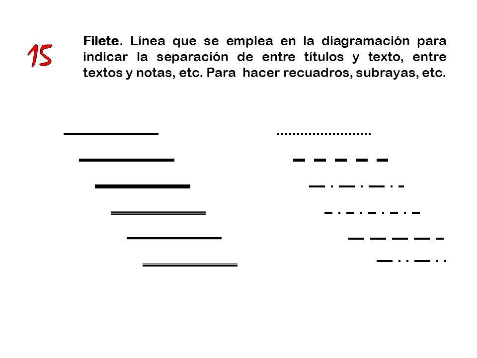 Filete. Línea que se emplea en la diagramación para indicar la separación de entre títulos y texto, entre textos y notas, etc. Para hacer recuadros, subrayas, etc.