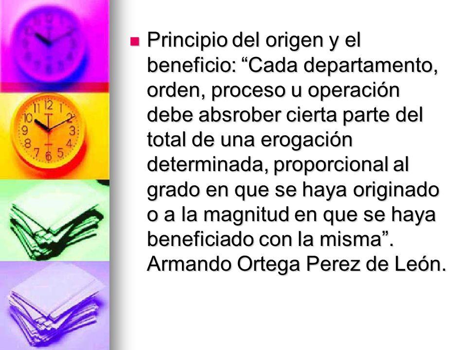 Principio del origen y el beneficio: Cada departamento, orden, proceso u operación debe absrober cierta parte del total de una erogación determinada, proporcional al grado en que se haya originado o a la magnitud en que se haya beneficiado con la misma .