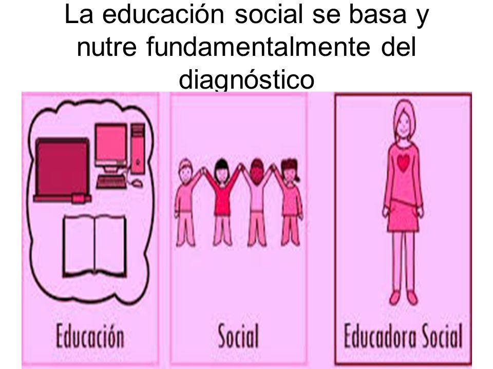 La educación social se basa y nutre fundamentalmente del diagnóstico