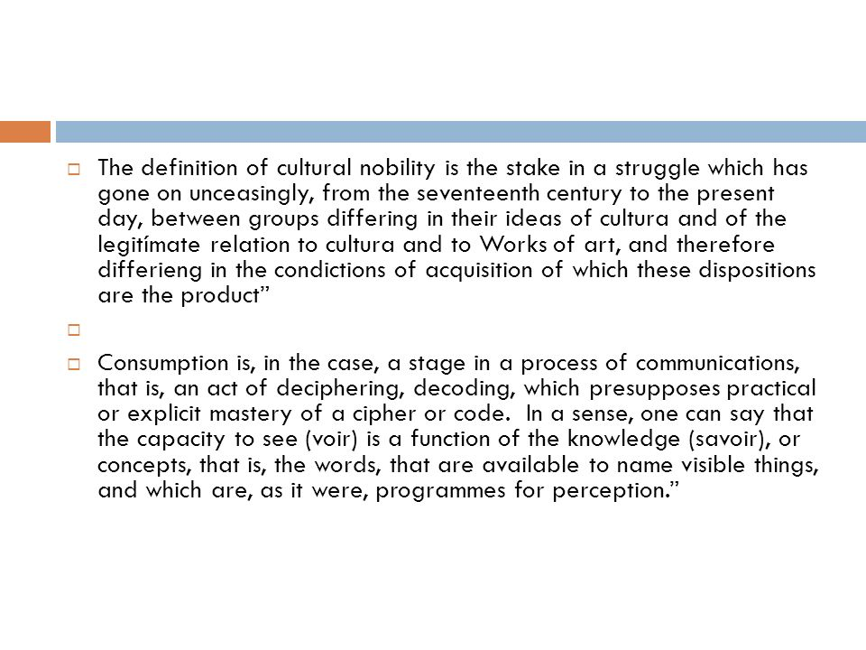 The definition of cultural nobility is the stake in a struggle which has gone on unceasingly, from the seventeenth century to the present day, between groups differing in their ideas of cultura and of the legitímate relation to cultura and to Works of art, and therefore differieng in the condictions of acquisition of which these dispositions are the product