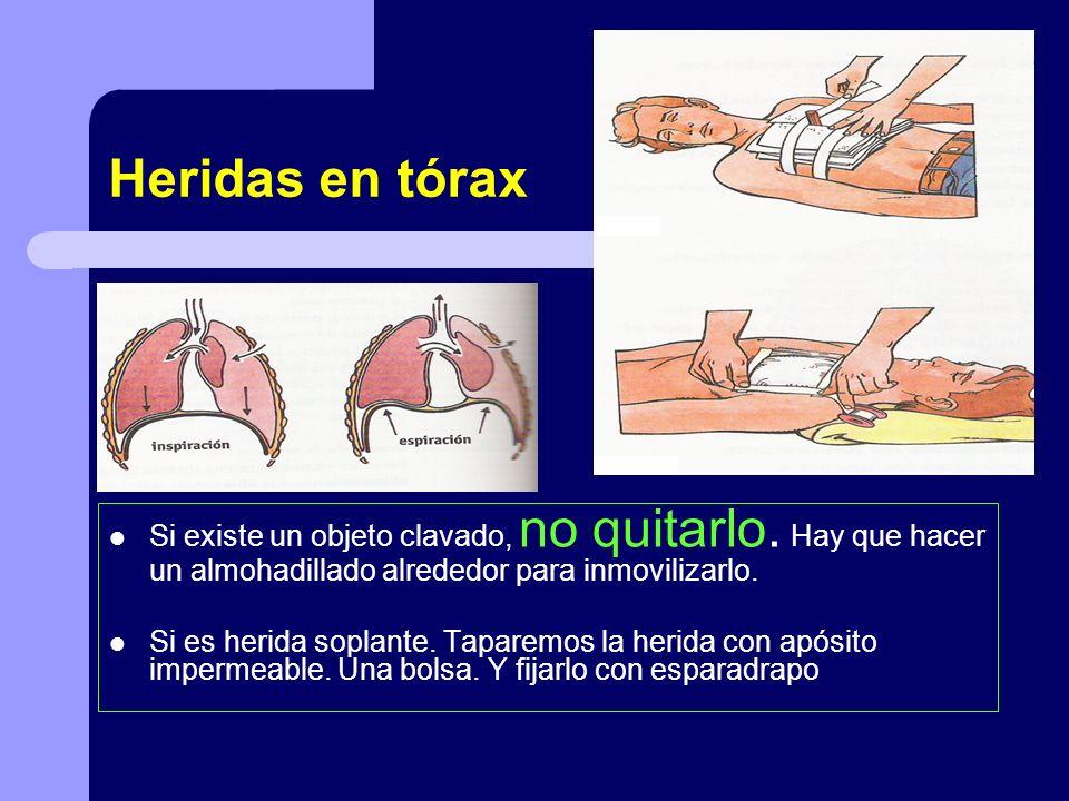 Heridas en tórax Si existe un objeto clavado, no quitarlo. Hay que hacer un almohadillado alrededor para inmovilizarlo.