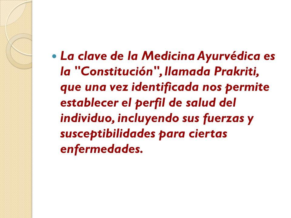 La clave de la Medicina Ayurvédica es la Constitución , llamada Prakriti, que una vez identificada nos permite establecer el perfil de salud del individuo, incluyendo sus fuerzas y susceptibilidades para ciertas enfermedades.