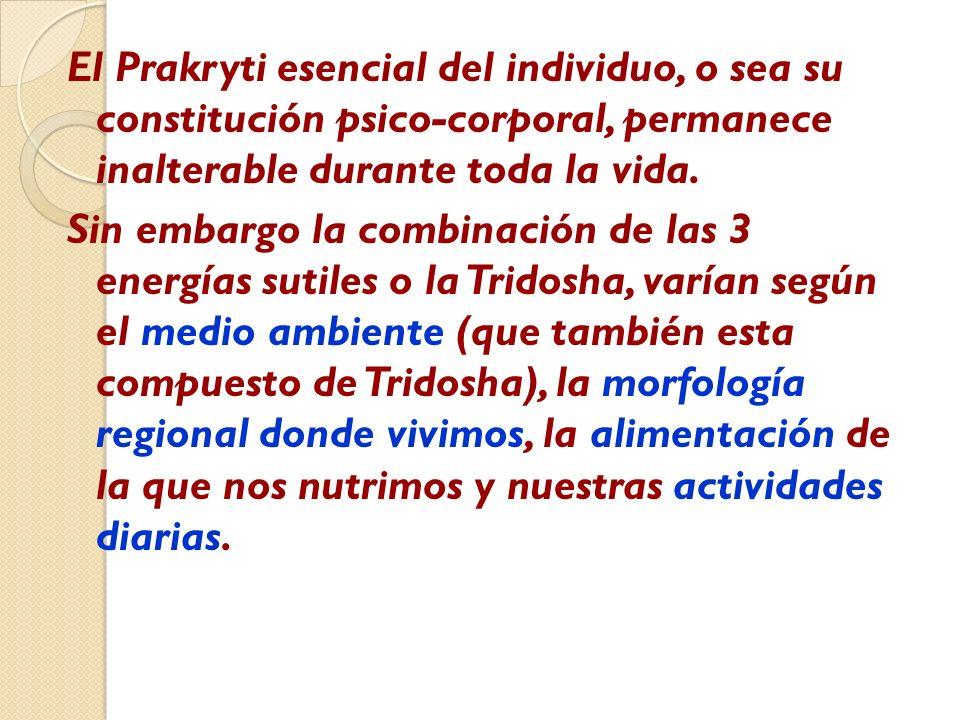El Prakryti esencial del individuo, o sea su constitución psico-corporal, permanece inalterable durante toda la vida.