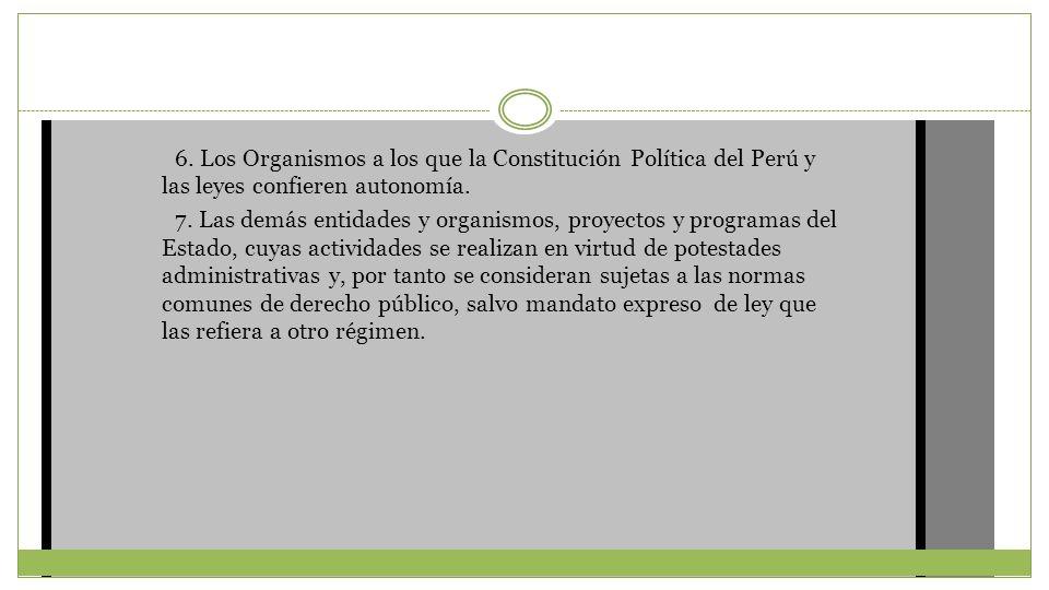 6. Los Organismos a los que la Constitución Política del Perú y las leyes confieren autonomía.