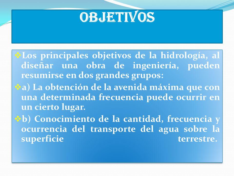 Objetivos Los principales objetivos de la hidrología, al diseñar una obra de ingeniería, pueden resumirse en dos grandes grupos: