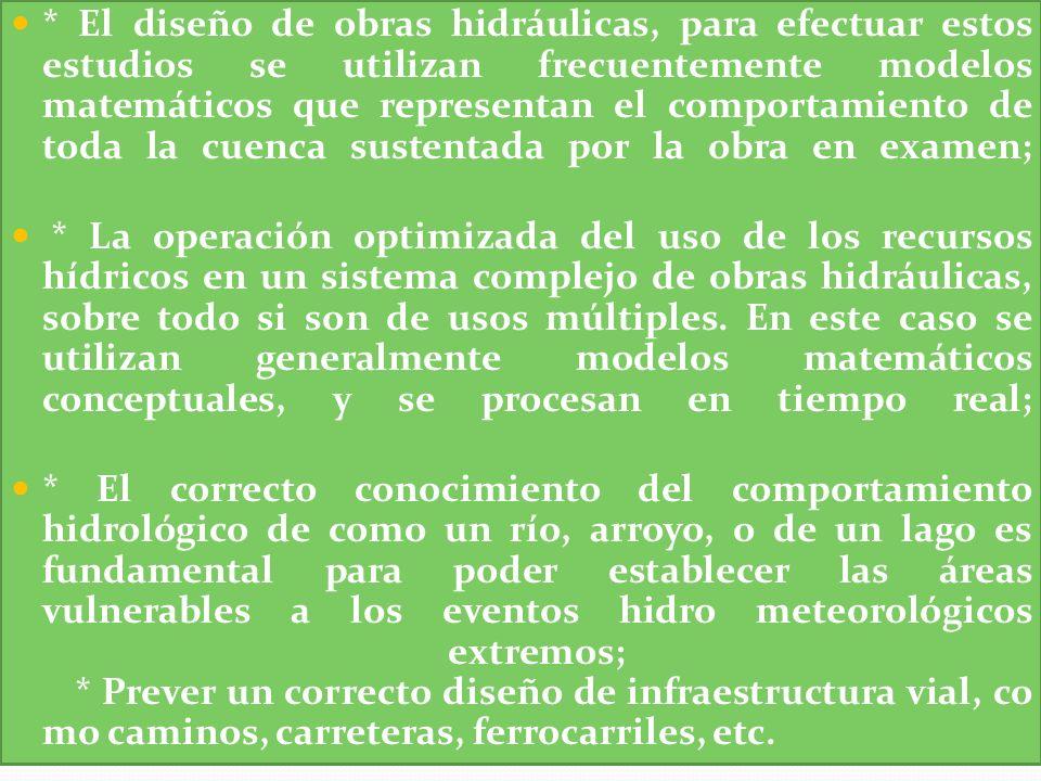 * El diseño de obras hidráulicas, para efectuar estos estudios se utilizan frecuentemente modelos matemáticos que representan el comportamiento de toda la cuenca sustentada por la obra en examen;