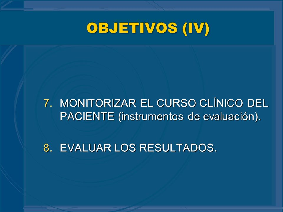 OBJETIVOS (IV) MONITORIZAR EL CURSO CLÍNICO DEL PACIENTE (instrumentos de evaluación).