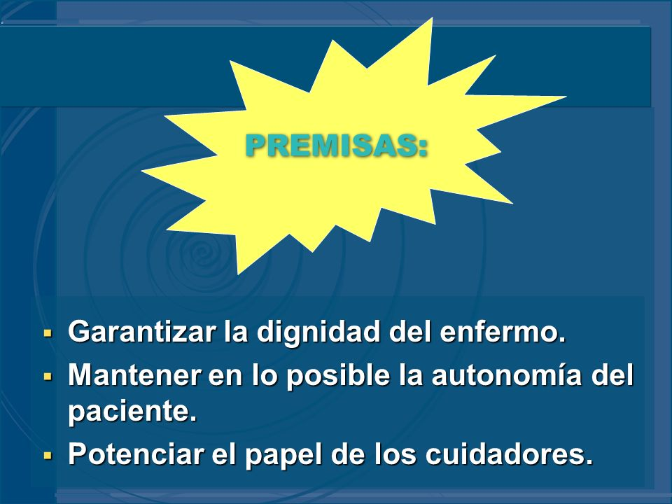 PREMISAS: Garantizar la dignidad del enfermo. Mantener en lo posible la autonomía del paciente.