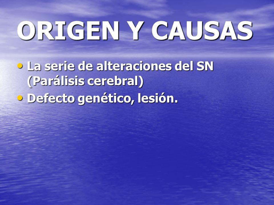 ORIGEN Y CAUSAS La serie de alteraciones del SN (Parálisis cerebral)