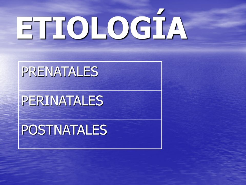 ETIOLOGÍA PRENATALES PERINATALES POSTNATALES